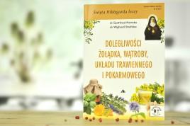 Święta Hildegarda leczy. Dolegliwości żołądka, wątroby, układu trawiennego i pokarmowego.